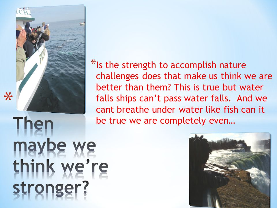 * Is the strength to accomplish nature challenges does that make us think we are better than them.
