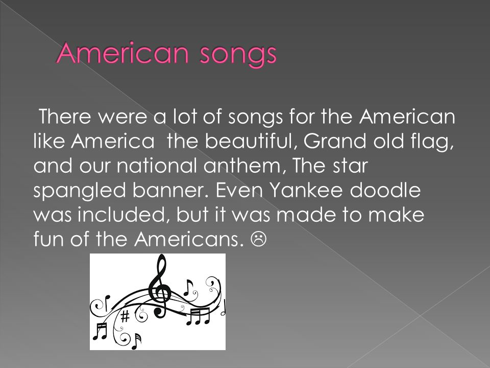 There were a lot of songs for the American like America the beautiful, Grand old flag, and our national anthem, The star spangled banner.