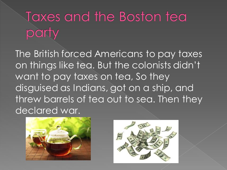 The British forced Americans to pay taxes on things like tea.