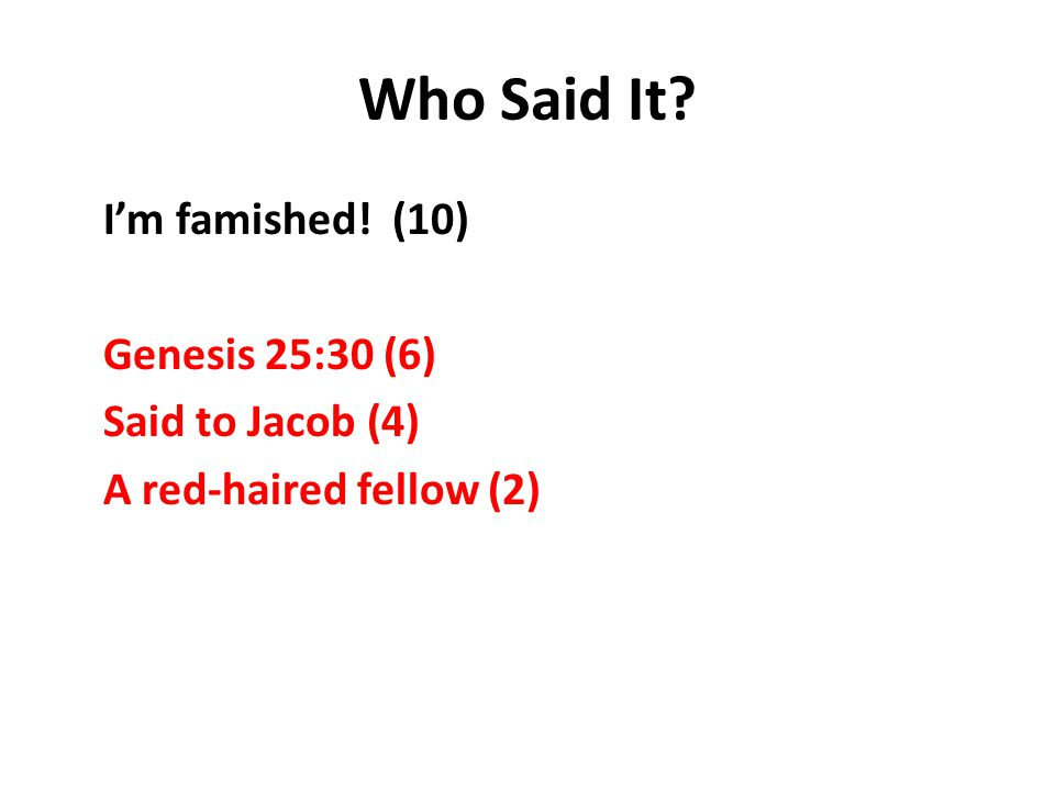 Who Said It I'm famished! (10) Genesis 25:30 (6) Said to Jacob (4) A red-haired fellow (2)