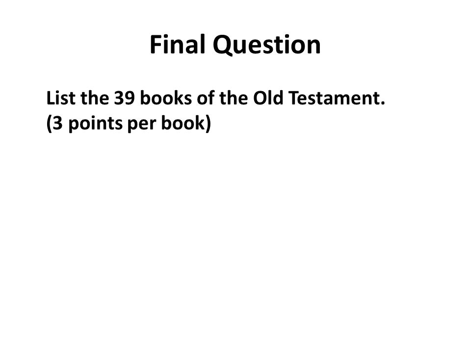 Final Question List the 39 books of the Old Testament. (3 points per book)
