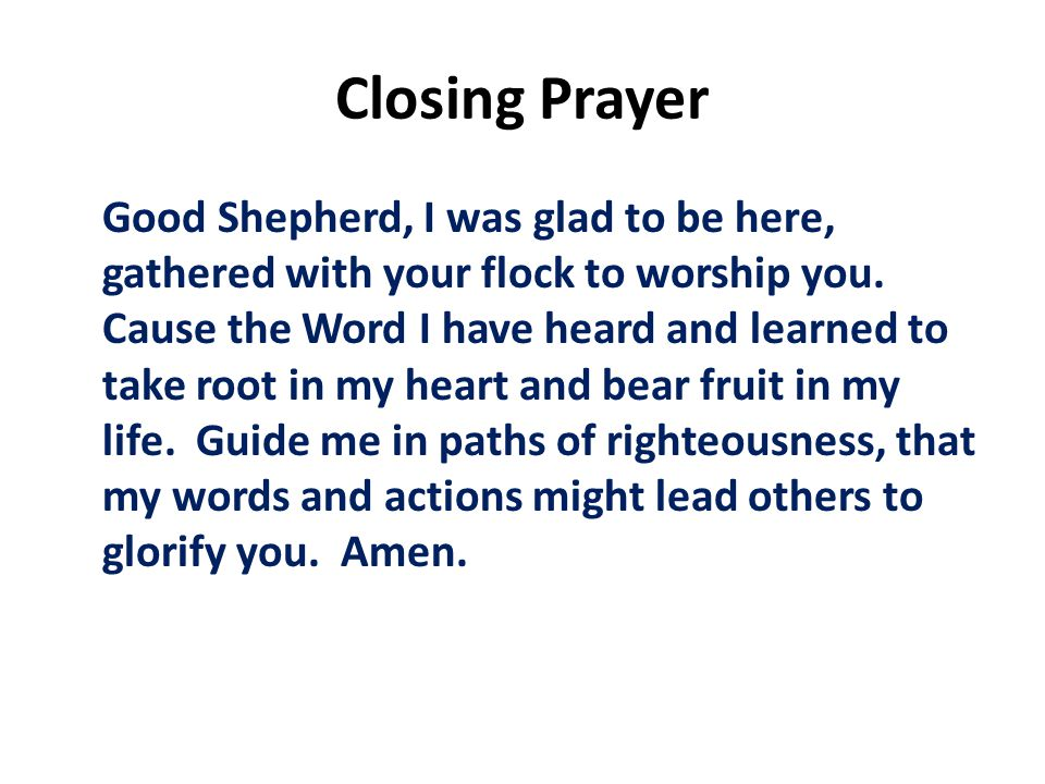 Closing Prayer Good Shepherd, I was glad to be here, gathered with your flock to worship you.