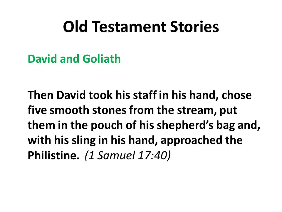 Old Testament Stories David and Goliath Then David took his staff in his hand, chose five smooth stones from the stream, put them in the pouch of his shepherd's bag and, with his sling in his hand, approached the Philistine.