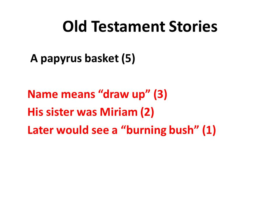 Old Testament Stories A papyrus basket (5) Name means draw up (3) His sister was Miriam (2) Later would see a burning bush (1)