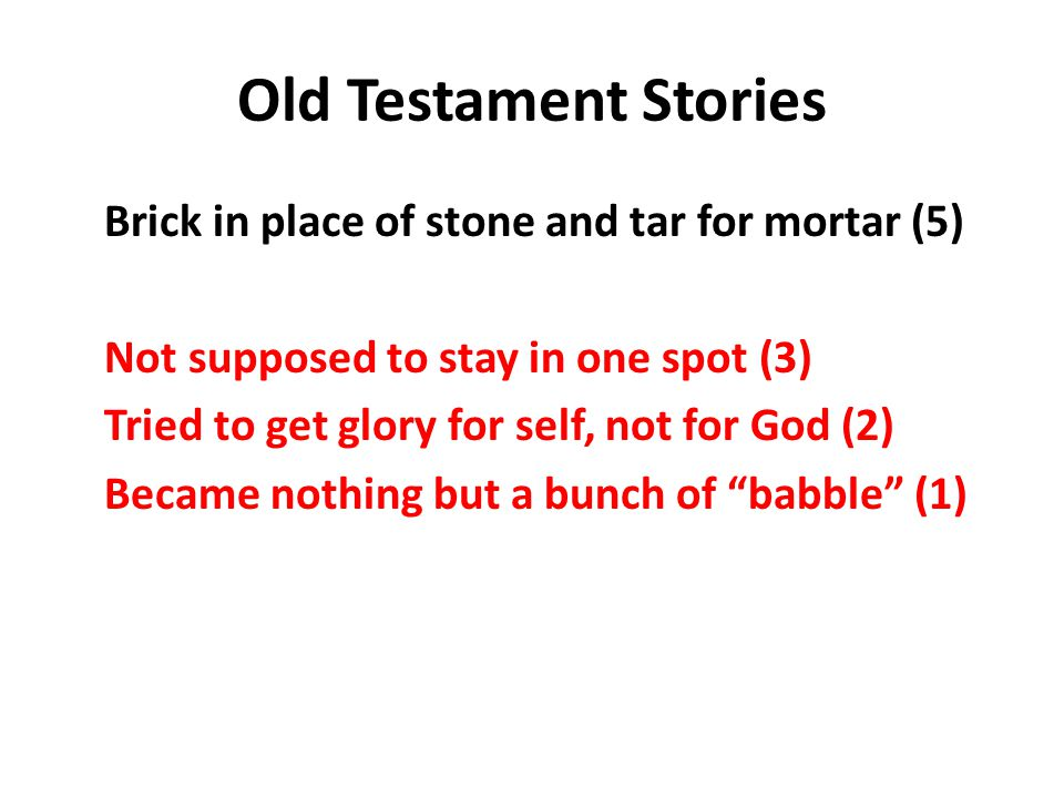 Old Testament Stories Brick in place of stone and tar for mortar (5) Not supposed to stay in one spot (3) Tried to get glory for self, not for God (2) Became nothing but a bunch of babble (1)