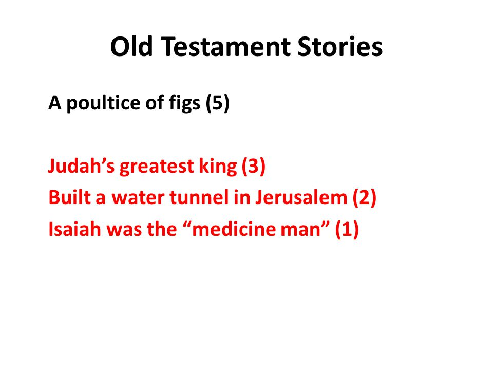 Old Testament Stories A poultice of figs (5) Judah's greatest king (3) Built a water tunnel in Jerusalem (2) Isaiah was the medicine man (1)
