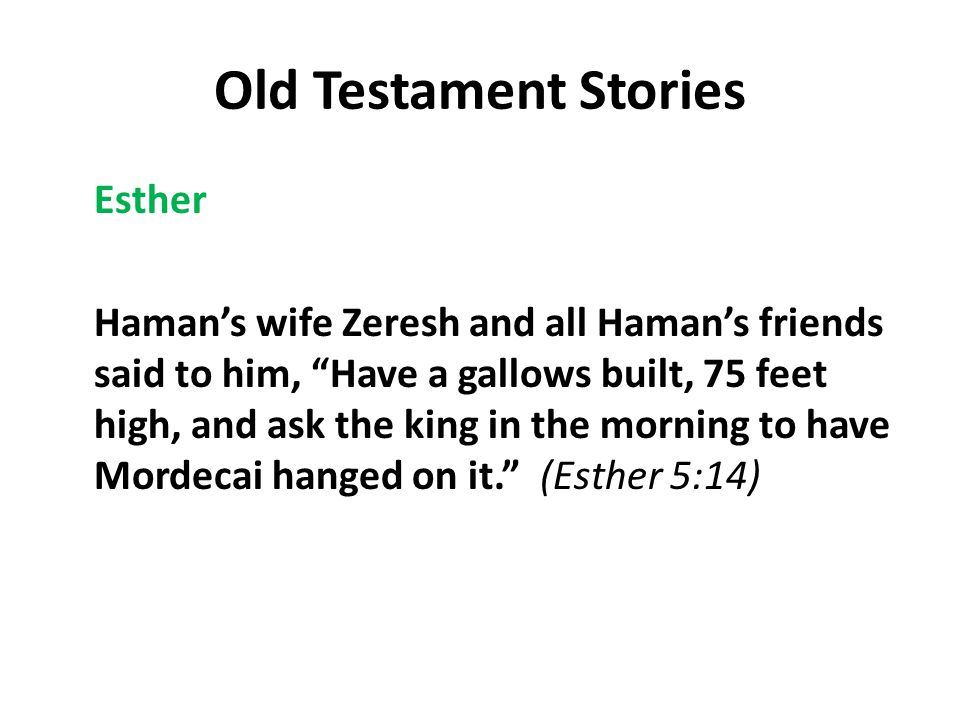 Old Testament Stories Esther Haman's wife Zeresh and all Haman's friends said to him, Have a gallows built, 75 feet high, and ask the king in the morning to have Mordecai hanged on it. (Esther 5:14)