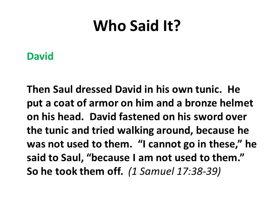 Who Said It. David Then Saul dressed David in his own tunic.