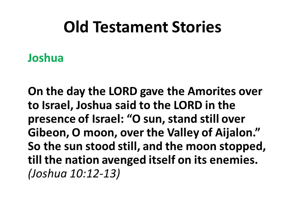 Old Testament Stories Joshua On the day the LORD gave the Amorites over to Israel, Joshua said to the LORD in the presence of Israel: O sun, stand still over Gibeon, O moon, over the Valley of Aijalon. So the sun stood still, and the moon stopped, till the nation avenged itself on its enemies.