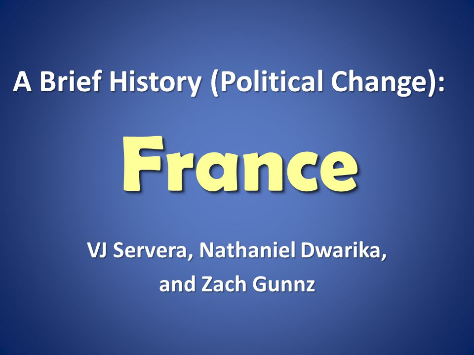 FranceFrance VJ Servera, Nathaniel Dwarika, and Zach Gunnz A Brief History (Political Change):
