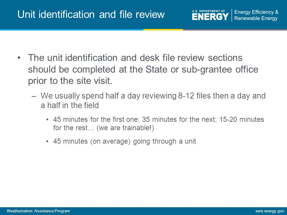 Weatherization Assistance Programeere.energy.gov Unit identification and file review The unit identification and desk file review sections should be completed at the State or sub-grantee office prior to the site visit.