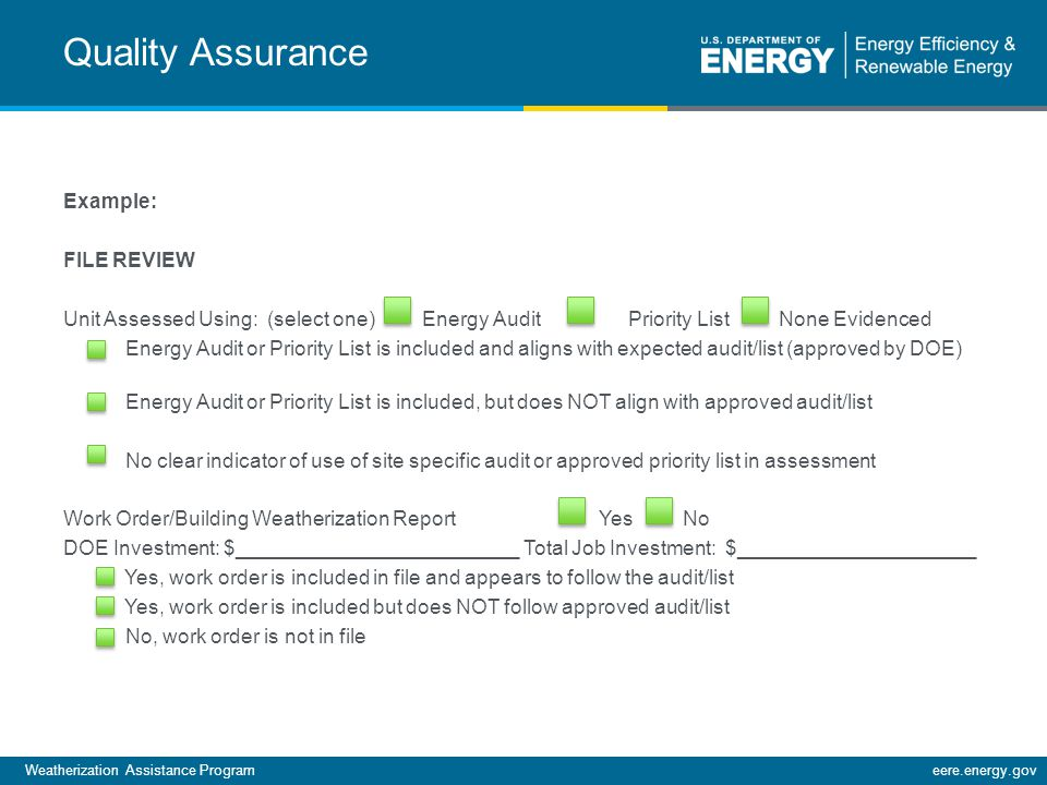 Weatherization Assistance Programeere.energy.gov Example: FILE REVIEW Unit Assessed Using: (select one) Energy Audit Priority List None Evidenced Energy Audit or Priority List is included and aligns with expected audit/list (approved by DOE) Energy Audit or Priority List is included, but does NOT align with approved audit/list No clear indicator of use of site specific audit or approved priority list in assessment Work Order/Building Weatherization Report Yes No DOE Investment: $_________________________ Total Job Investment: $_____________________ Yes, work order is included in file and appears to follow the audit/list Yes, work order is included but does NOT follow approved audit/list No, work order is not in file Quality Assurance