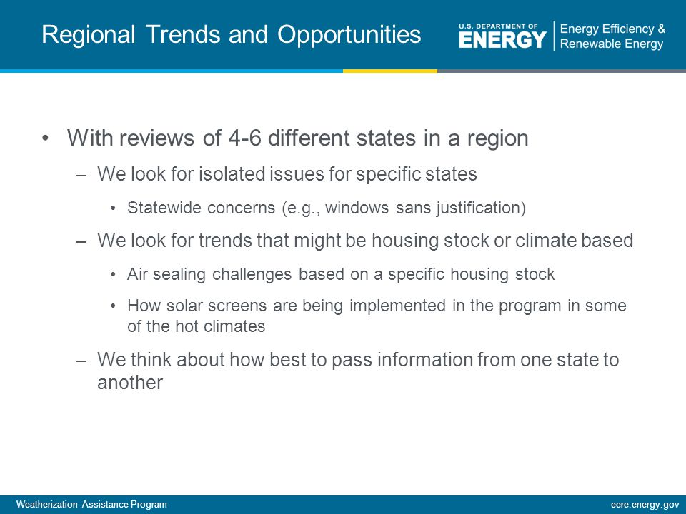 Weatherization Assistance Programeere.energy.gov Regional Trends and Opportunities With reviews of 4-6 different states in a region –We look for isolated issues for specific states Statewide concerns (e.g., windows sans justification) –We look for trends that might be housing stock or climate based Air sealing challenges based on a specific housing stock How solar screens are being implemented in the program in some of the hot climates –We think about how best to pass information from one state to another