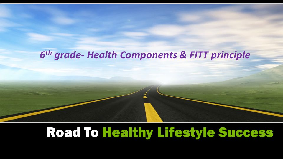 6 TH GRADE- YOUR TEST WILL BE ON THE 5 HEALTH COMPONENTS AND THE FITT PRINCIPLE ONLY TEST ON THURSDAY, SEPTEMBER 27TH