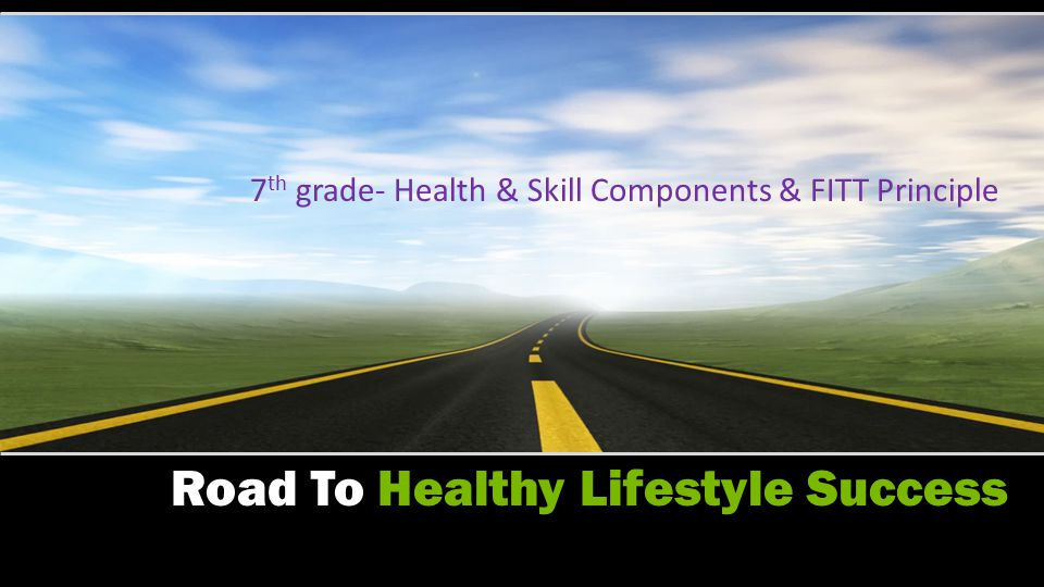 Road To Healthy Lifestyle Success 6 th grade- Health Components & FITT principle