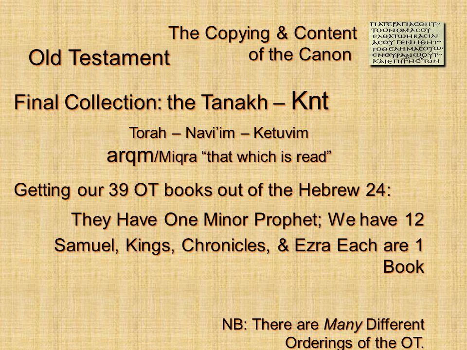 The Copying & Content of the Canon Final Collection: the Tanakh – Knt Torah – Navi'im – Ketuvim arqm /Miqra that which is read Getting our 39 OT books out of the Hebrew 24: They Have One Minor Prophet; We have 12 Samuel, Kings, Chronicles, & Ezra Each are 1 Book NB: There are Many Different Orderings of the OT.
