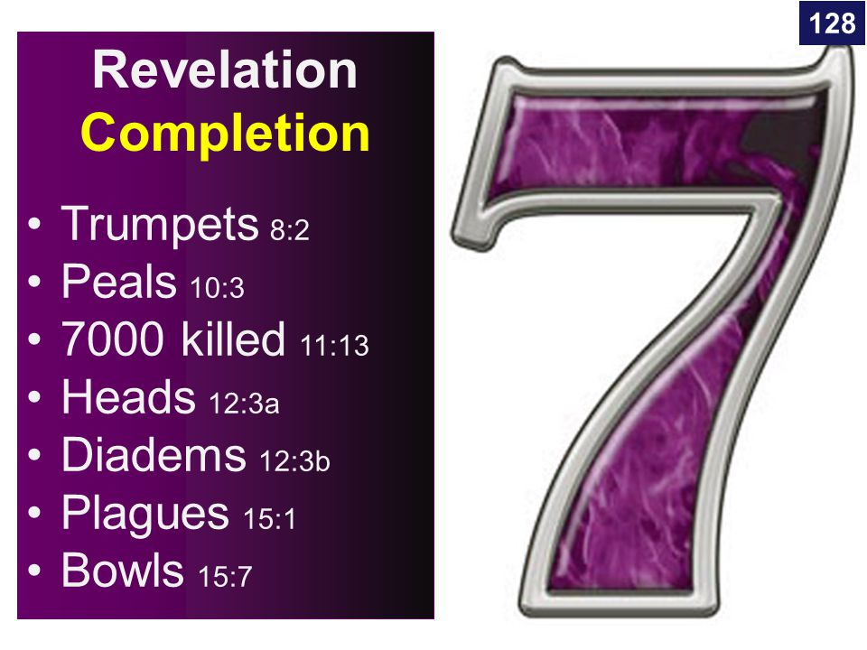 Revelation Completion Trumpets 8:2 Peals 10:3 7000 killed 11:13 Heads 12:3a Diadems 12:3b Plagues 15:1 Bowls 15:7 128