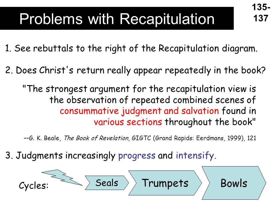 Bowls Problems with Recapitulation The strongest argument for the recapitulation view is the observation of repeated combined scenes of consummative judgment and salvation found in various sections throughout the book ––G.