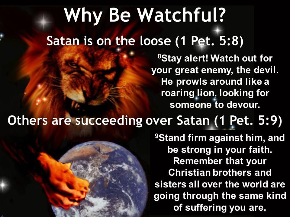 Why Be Watchful. Satan is on the loose (1 Pet. 5:8) 8 Stay alert.