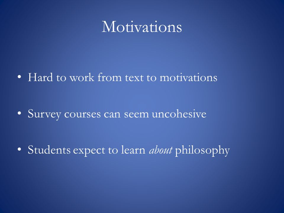 Motivations Hard to work from text to motivations Survey courses can seem uncohesive Students expect to learn about philosophy