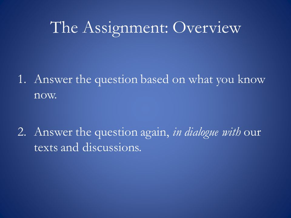The Assignment: Overview 1.Answer the question based on what you know now.