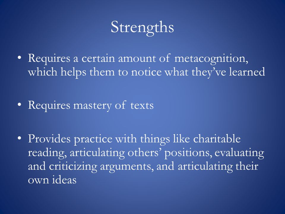 Strengths Requires a certain amount of metacognition, which helps them to notice what they've learned Requires mastery of texts Provides practice with things like charitable reading, articulating others' positions, evaluating and criticizing arguments, and articulating their own ideas