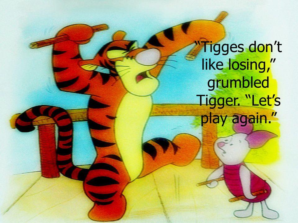 """Tigges don't like losing,"" grumbled Tigger. ""Let's play again."""