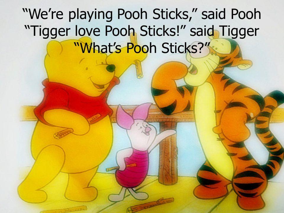 """""""We're playing Pooh Sticks,"""" said Pooh """"Tigger love Pooh Sticks!"""" said Tigger """"What's Pooh Sticks?"""""""