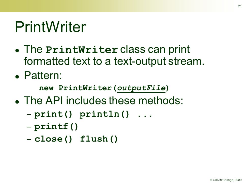 © Calvin College, 2009 21 PrintWriter ● The PrintWriter class can print formatted text to a text-output stream.