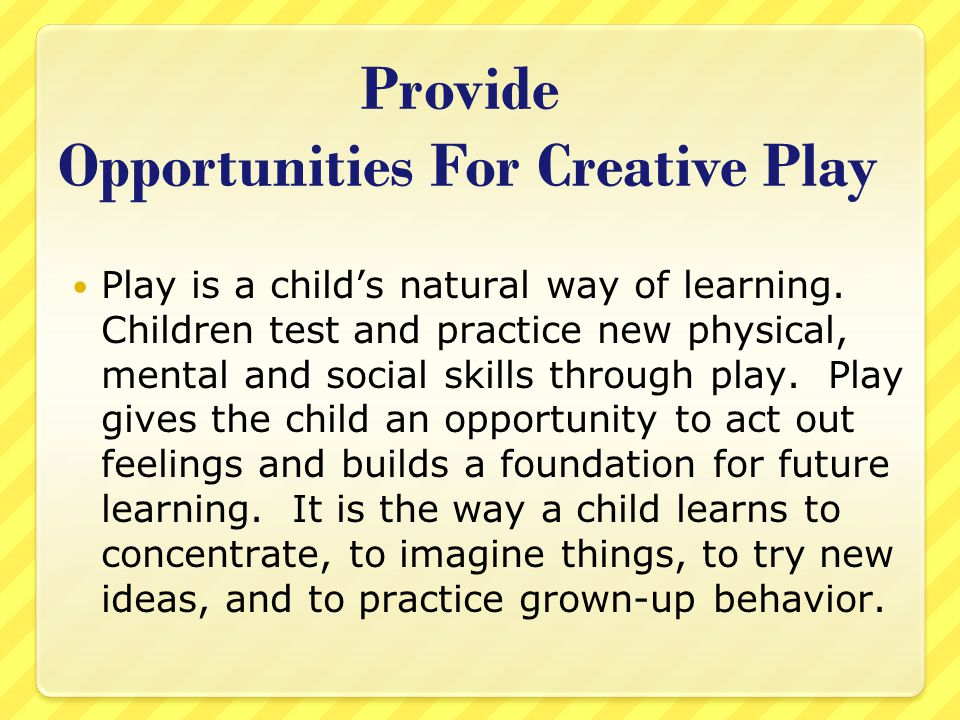 Provide Opportunities For Creative Play Play is a child's natural way of learning.