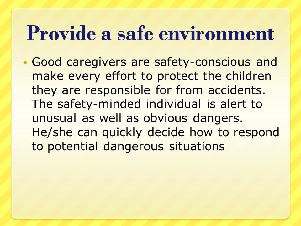 Provide a safe environment Good caregivers are safety-conscious and make every effort to protect the children they are responsible for from accidents.