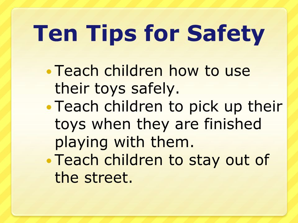 Ten Tips for Safety Teach children how to use their toys safely.