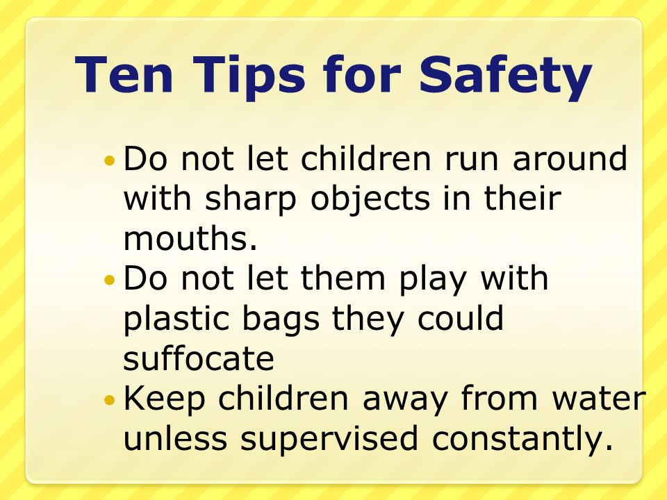 Ten Tips for Safety Do not let children run around with sharp objects in their mouths.