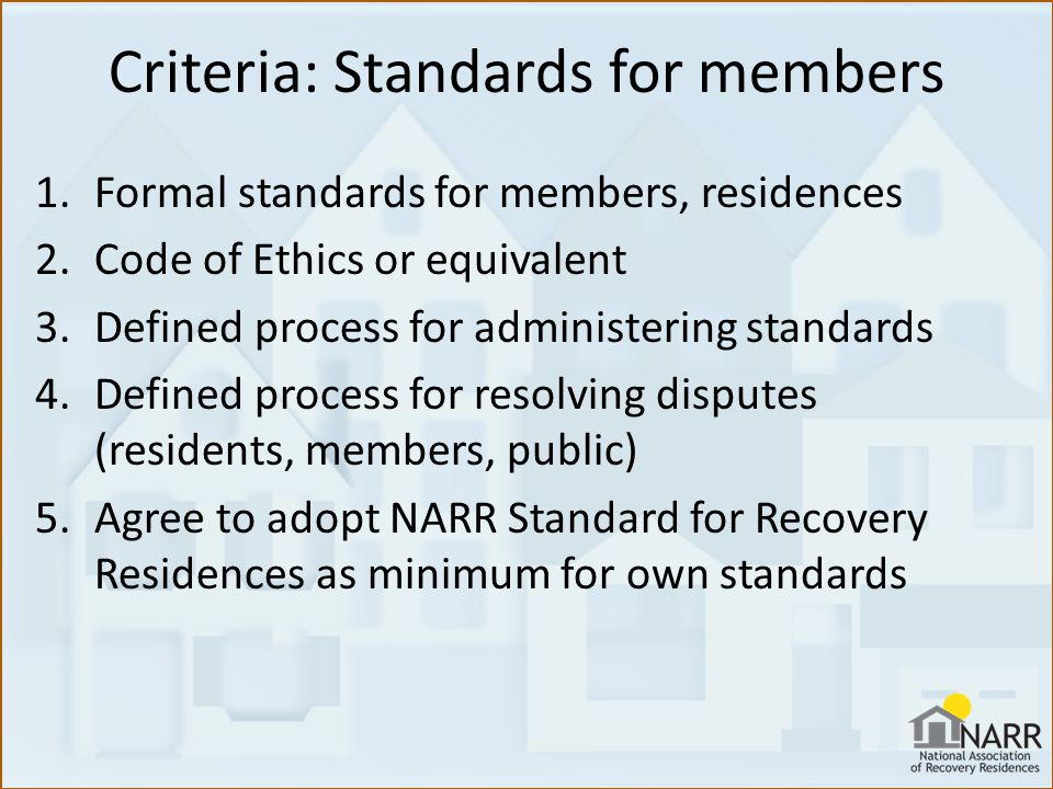 Criteria: Standards for members 1.Formal standards for members, residences 2.Code of Ethics or equivalent 3.Defined process for administering standards 4.Defined process for resolving disputes (residents, members, public) 5.Agree to adopt NARR Standard for Recovery Residences as minimum for own standards