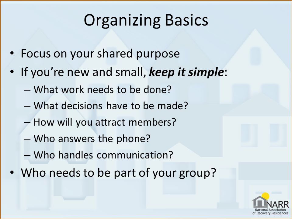 Organizing Basics Focus on your shared purpose If you're new and small, keep it simple: – What work needs to be done.