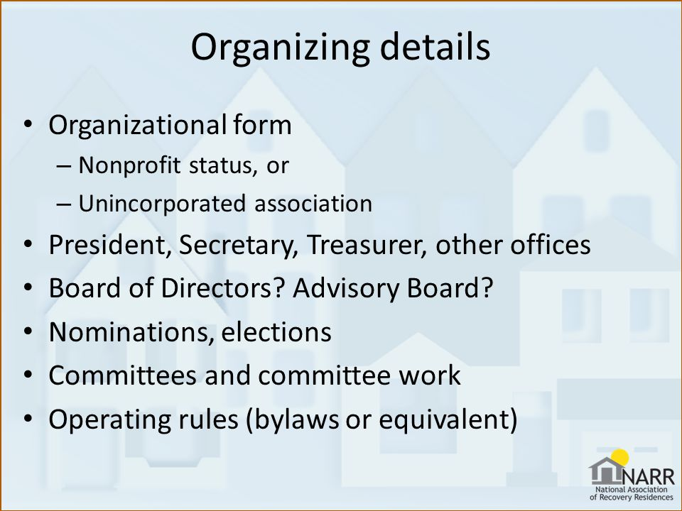 Organizing details Organizational form – Nonprofit status, or – Unincorporated association President, Secretary, Treasurer, other offices Board of Directors.