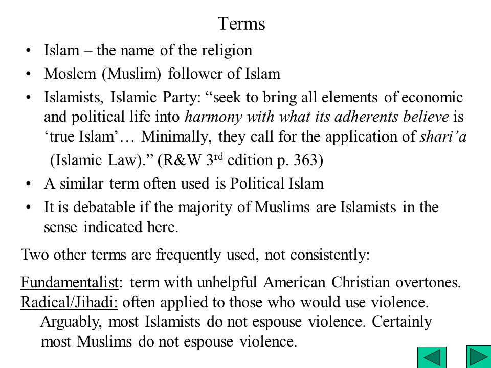 Terms Islam – the name of the religion Moslem (Muslim) follower of Islam Islamists, Islamic Party: seek to bring all elements of economic and political life into harmony with what its adherents believe is 'true Islam'… Minimally, they call for the application of shari'a (Islamic Law). (R&W 3 rd edition p.