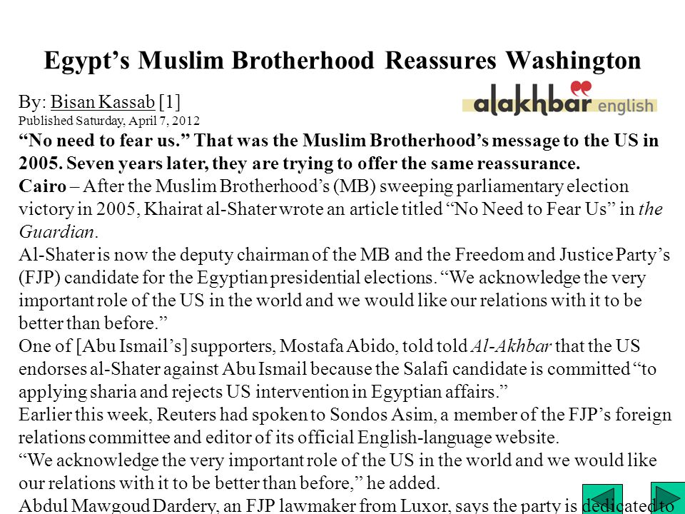 Egypt's Muslim Brotherhood Reassures Washington By: Bisan Kassab [1]Bisan Kassab Published Saturday, April 7, 2012 No need to fear us. That was the Muslim Brotherhood's message to the US in 2005.