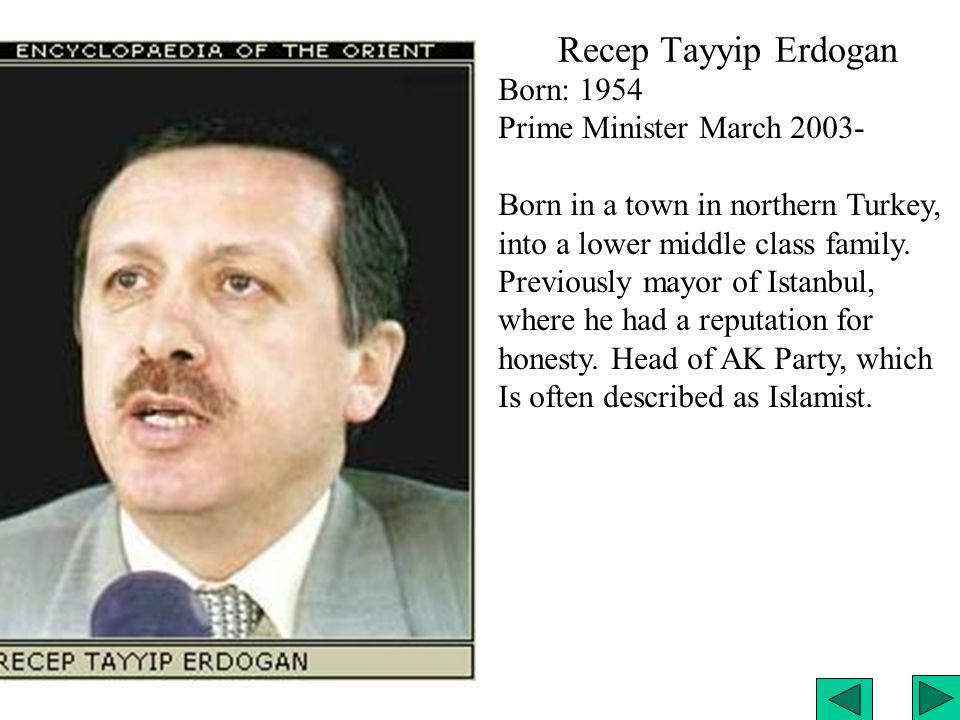 Recep Tayyip Erdogan Born: 1954 Prime Minister March 2003- Born in a town in northern Turkey, into a lower middle class family.