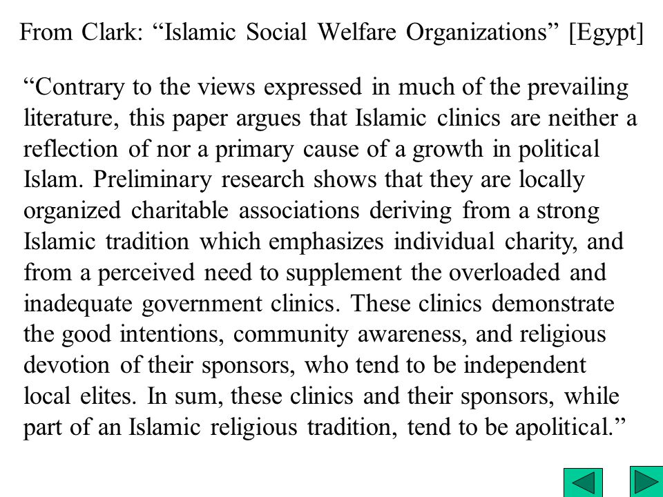From Clark: Islamic Social Welfare Organizations [Egypt] Contrary to the views expressed in much of the prevailing literature, this paper argues that Islamic clinics are neither a reflection of nor a primary cause of a growth in political Islam.