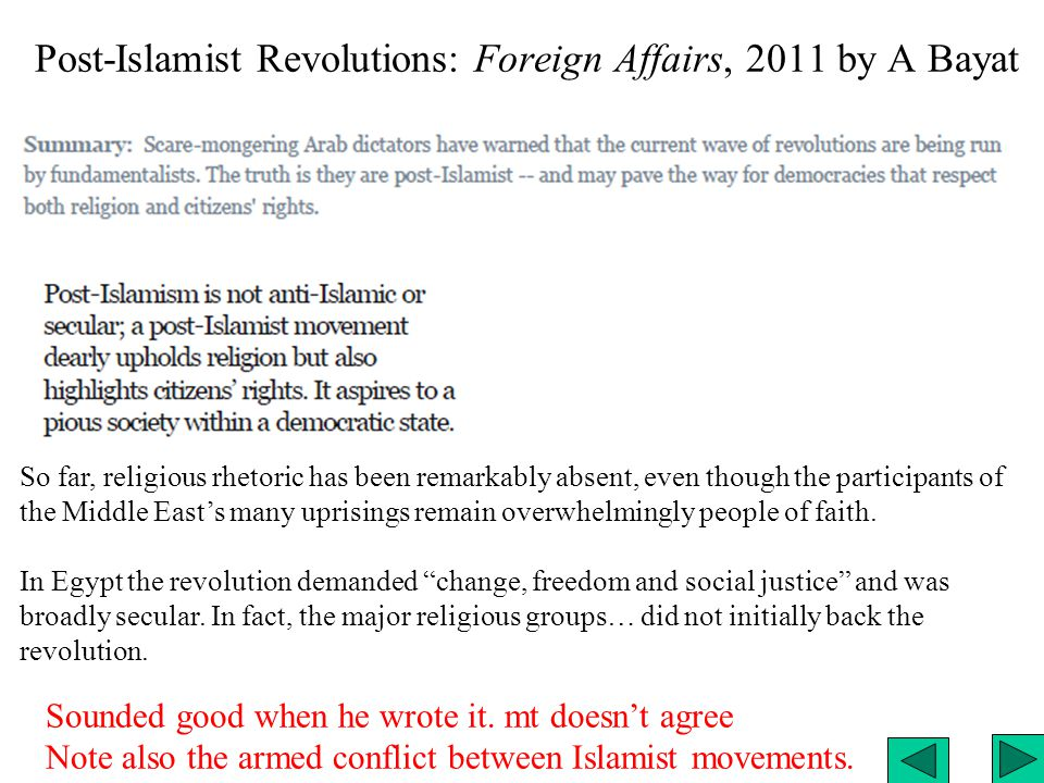 Post-Islamist Revolutions: Foreign Affairs, 2011 by A Bayat So far, religious rhetoric has been remarkably absent, even though the participants of the Middle East's many uprisings remain overwhelmingly people of faith.