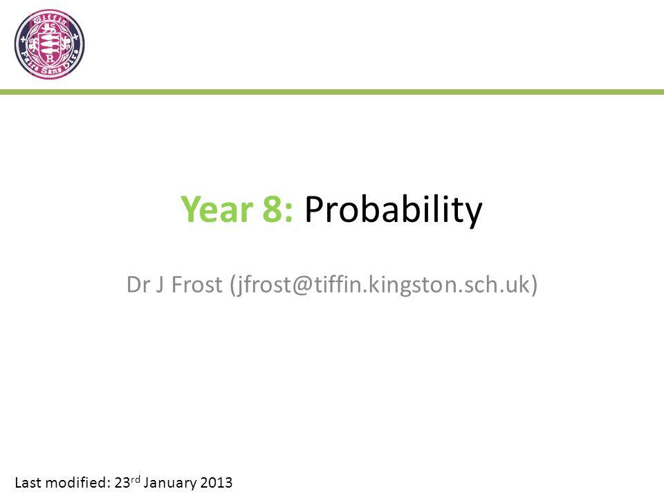 Year 8: Probability Dr J Frost (jfrost@tiffin.kingston.sch.uk) Last modified: 23 rd January 2013