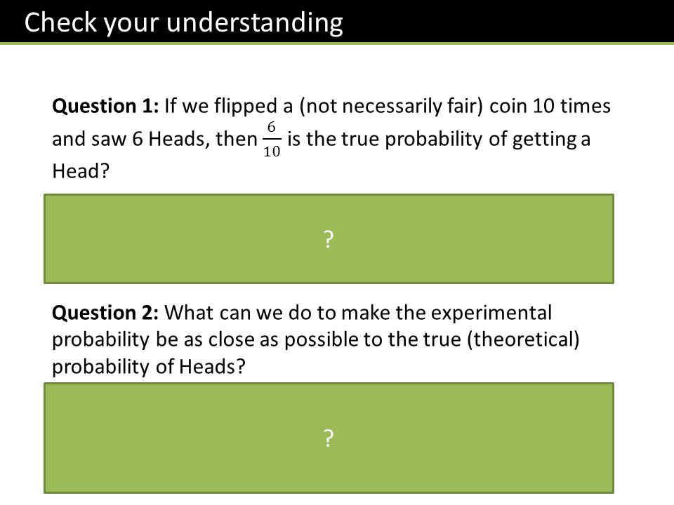 Question 2: What can we do to make the experimental probability be as close as possible to the true (theoretical) probability of Heads.