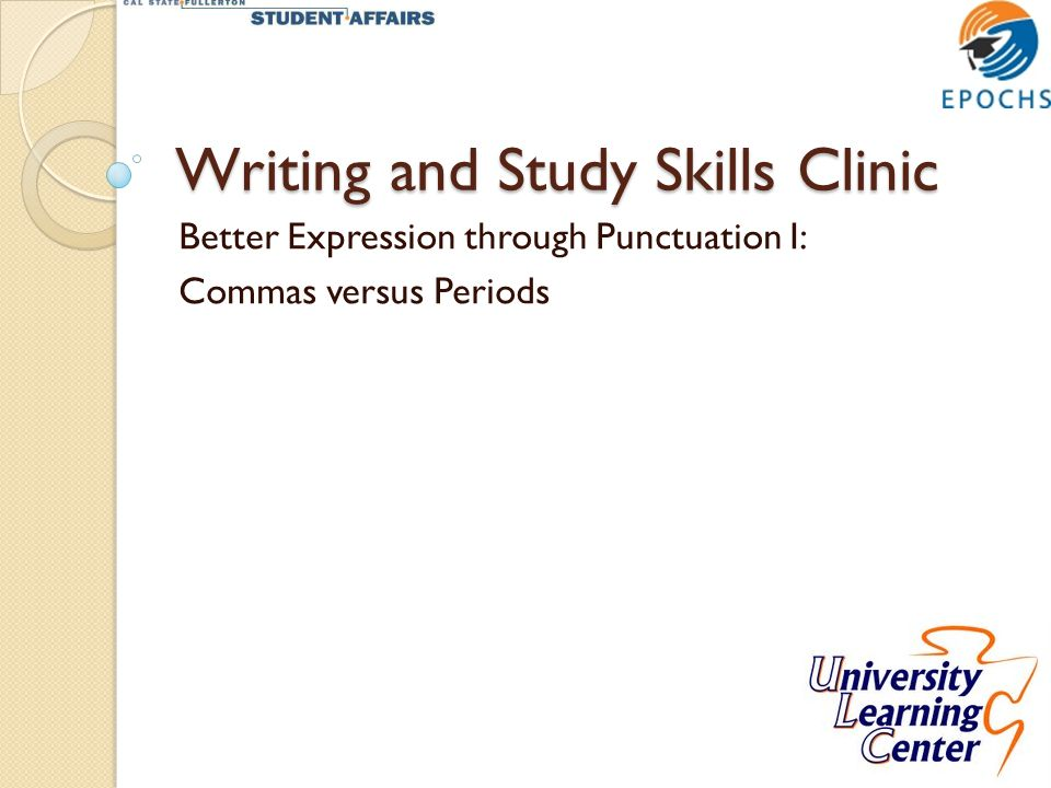 Writing and Study Skills Clinic Better Expression through Punctuation I: Commas versus Periods