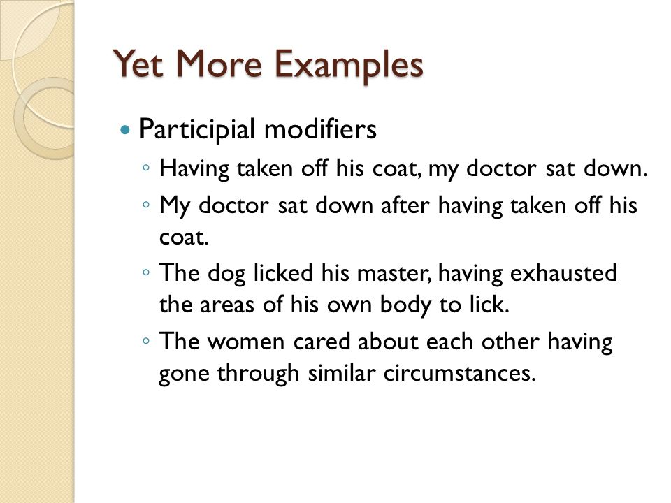 Yet More Examples Participial modifiers ◦ Having taken off his coat, my doctor sat down.