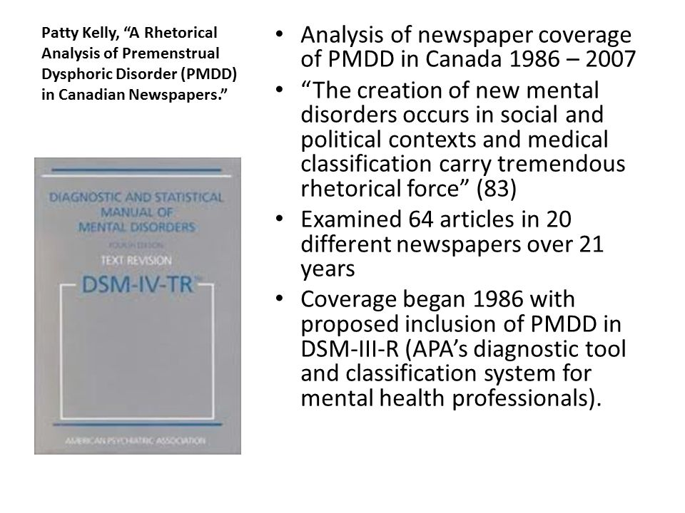 Patty Kelly, A Rhetorical Analysis of Premenstrual Dysphoric Disorder (PMDD) in Canadian Newspapers. Analysis of newspaper coverage of PMDD in Canada 1986 – 2007 The creation of new mental disorders occurs in social and political contexts and medical classification carry tremendous rhetorical force (83) Examined 64 articles in 20 different newspapers over 21 years Coverage began 1986 with proposed inclusion of PMDD in DSM-III-R (APA's diagnostic tool and classification system for mental health professionals).