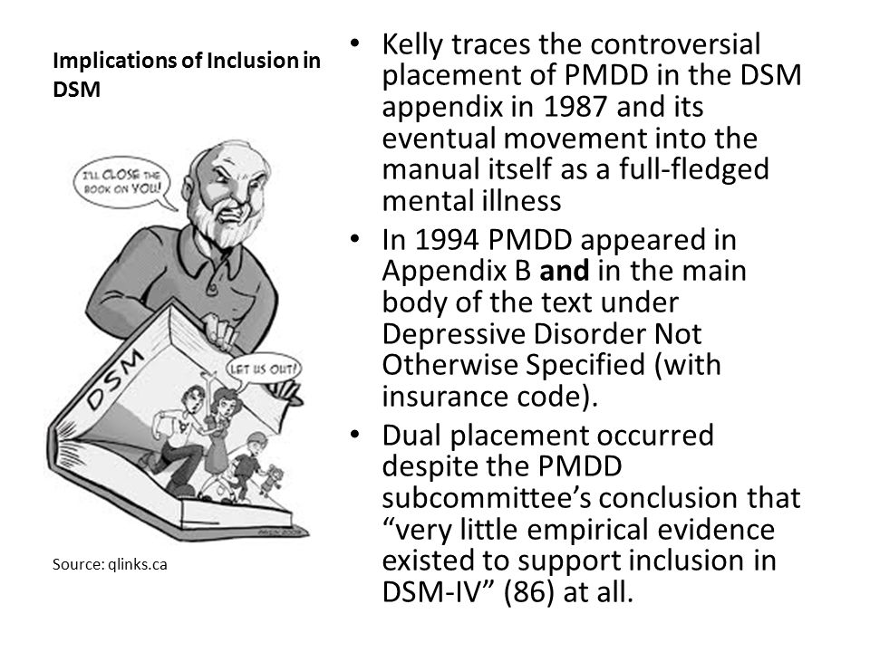 Implications of Inclusion in DSM Kelly traces the controversial placement of PMDD in the DSM appendix in 1987 and its eventual movement into the manua