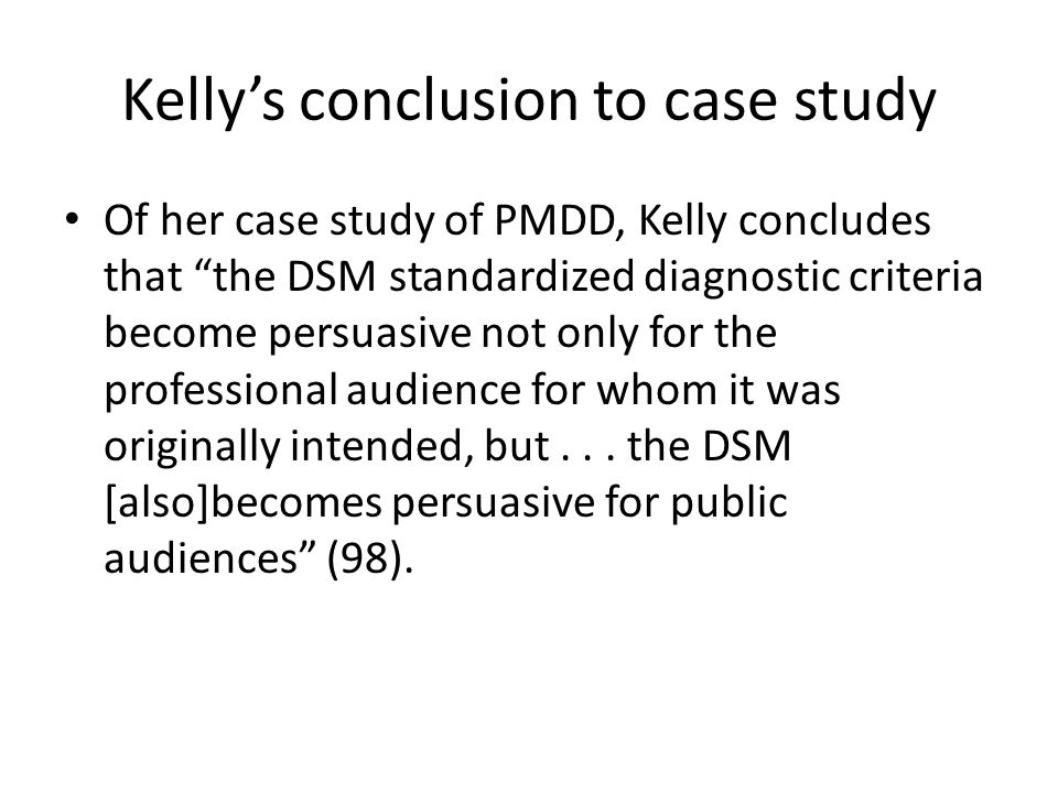 """Kelly's conclusion to case study Of her case study of PMDD, Kelly concludes that """"the DSM standardized diagnostic criteria become persuasive not only"""