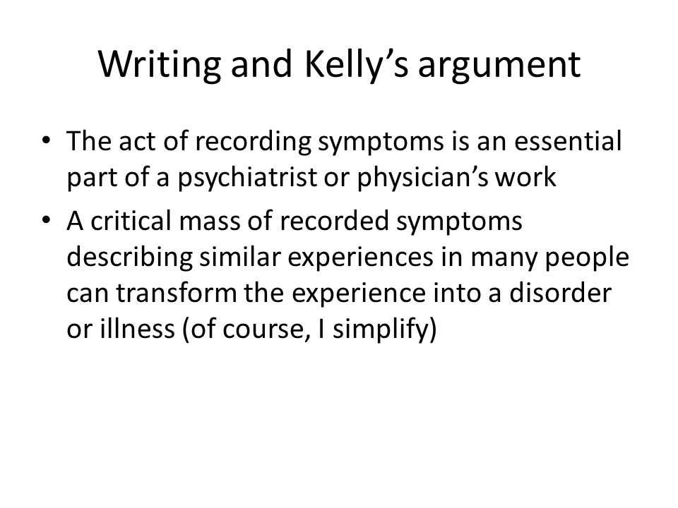Writing and Kelly's argument The act of recording symptoms is an essential part of a psychiatrist or physician's work A critical mass of recorded symptoms describing similar experiences in many people can transform the experience into a disorder or illness (of course, I simplify)