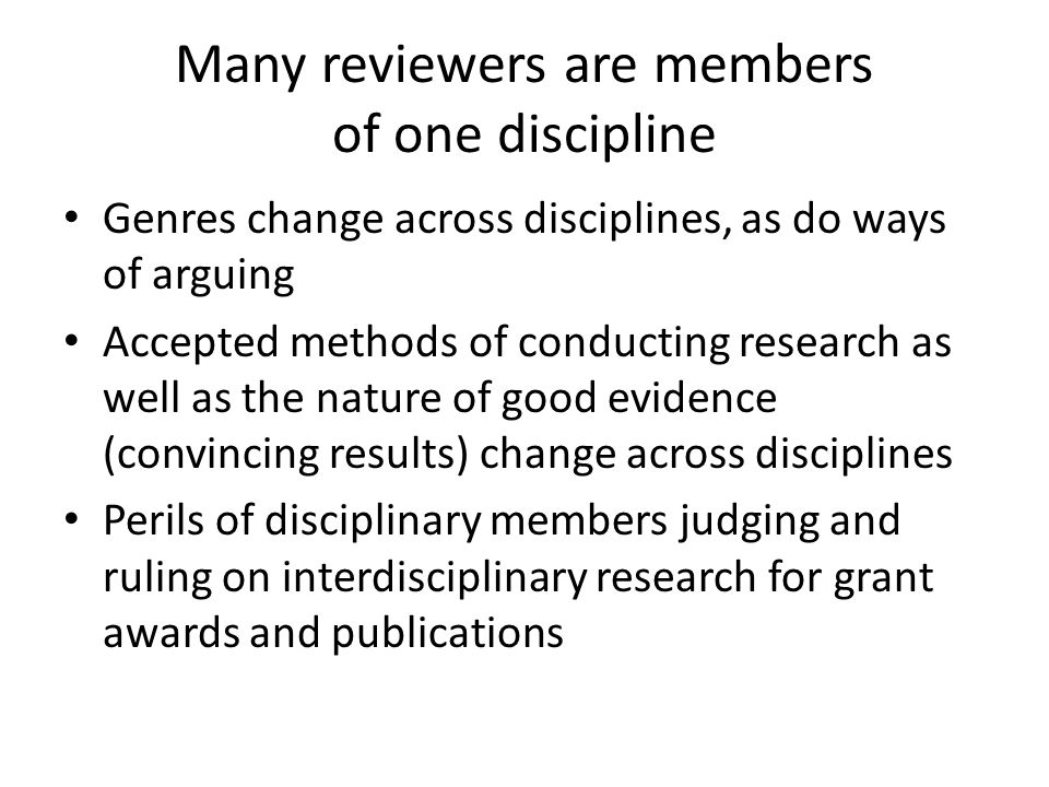 Many reviewers are members of one discipline Genres change across disciplines, as do ways of arguing Accepted methods of conducting research as well as the nature of good evidence (convincing results) change across disciplines Perils of disciplinary members judging and ruling on interdisciplinary research for grant awards and publications